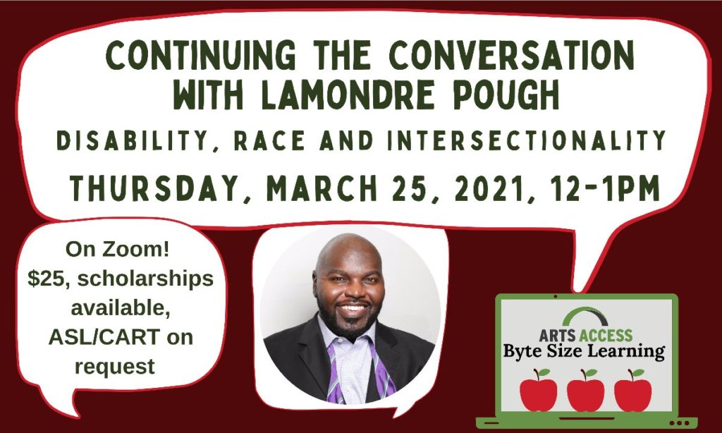 "Continuing the Conversation with LaMondre Pough - Disability, Race, and Intersectionality. Thursday, March 25th, 12-1pm, On Zoom, $25, Scholarships available, ASL/CART on request. Image of LaMondre, a black man wearing a suit and purple bow tie and a clip art graphic of a computer that says ""Arts Access Byte Size Learning"""
