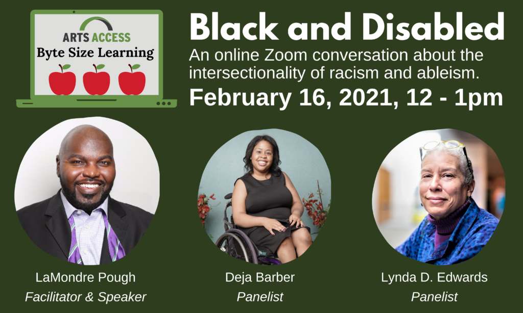 Black and Disabled, an online Zoom conversation about the intersectionality of racism and ableism. February 16, 2021, 12-1pm. Image of LaMondre Pough, facilitator and speaker, a black man wearing a suit and purple bow tie. Image of Deja Barker, panelist, a young Black woman wearing a black sleeveless dress and sitting in a manual wheelchair. Image of Lynda D. Edwards, panelist a Black woman with black hair wearing a patterned shirt over a turtleneck and glasses resting on the top of her gray short hair. Byte-size learning logo - graphic of a laptop with arts access logo, three apples and the text Byte Size Learning.